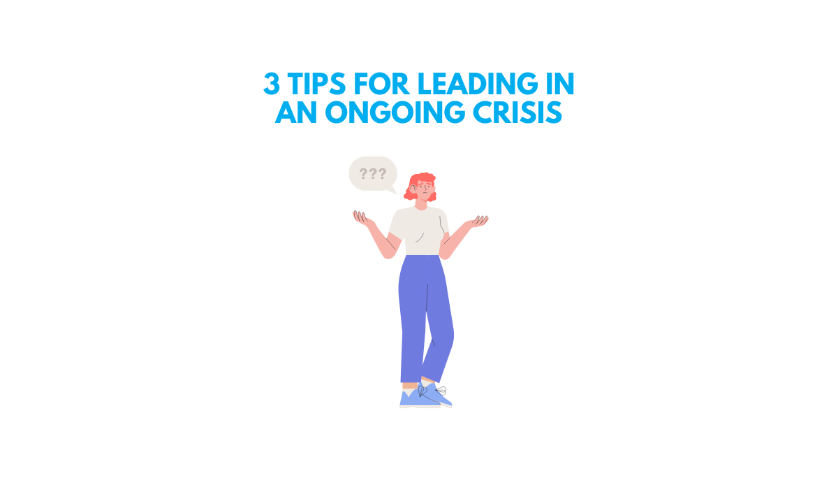 3 Tips For Leading In An Ongoing Crisis